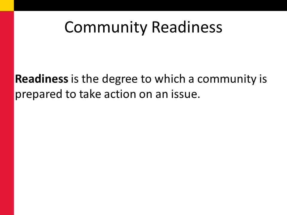 Community Readiness Readiness is the degree to which a community is prepared to take action on an issue.