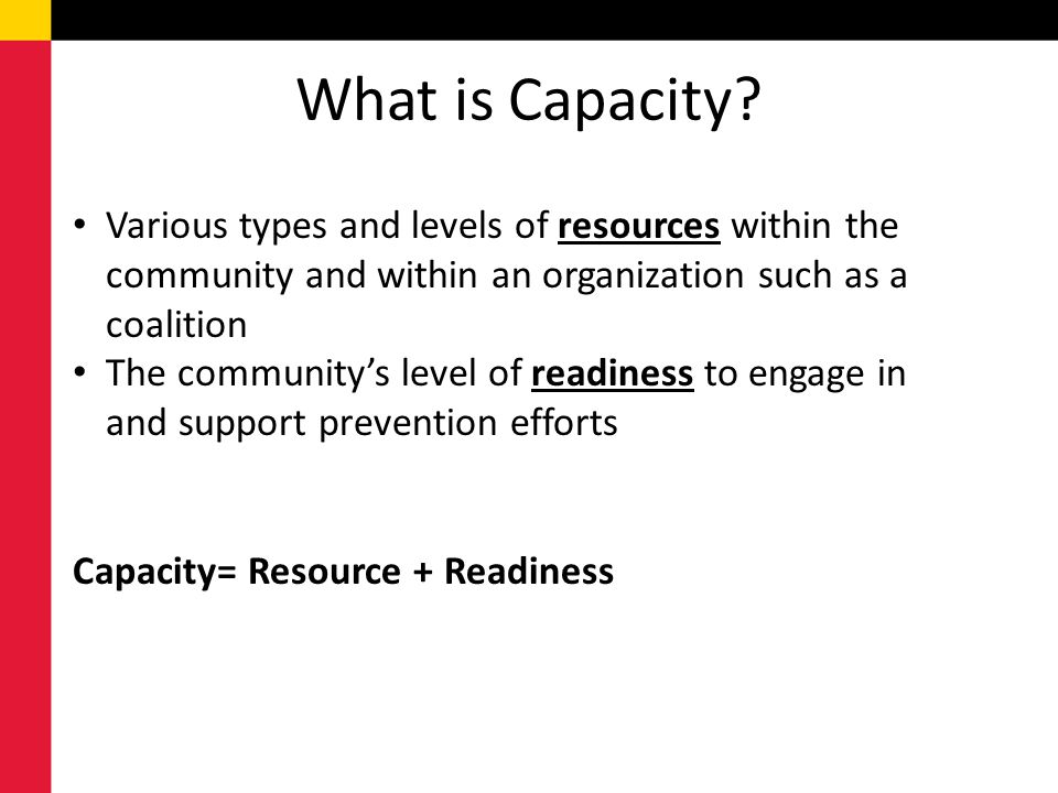 What is Capacity Various types and levels of resources within the community and within an organization such as a coalition.