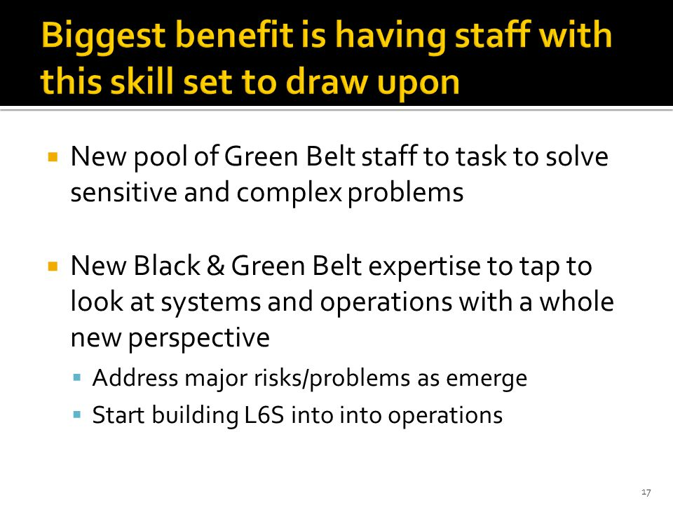 Biggest benefit is having staff with this skill set to draw upon