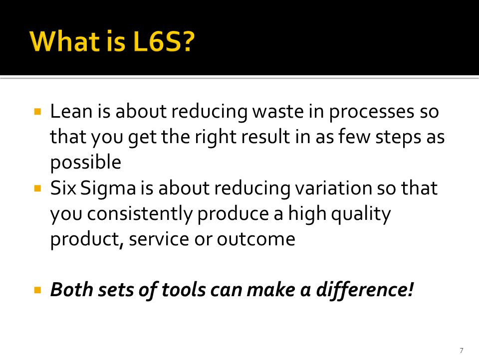 What is L6S Lean is about reducing waste in processes so that you get the right result in as few steps as possible.