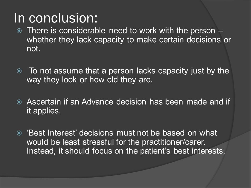 In conclusion: There is considerable need to work with the person – whether they lack capacity to make certain decisions or not.