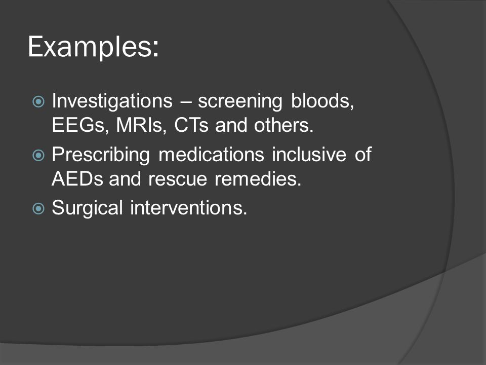 Examples: Investigations – screening bloods, EEGs, MRIs, CTs and others. Prescribing medications inclusive of AEDs and rescue remedies.