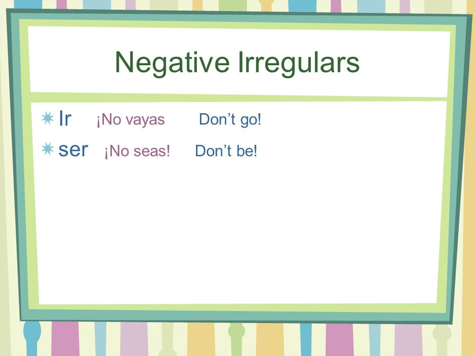 Negative Irregulars Ir ser ¡No vayas Don't go! ¡No seas! Don't be!
