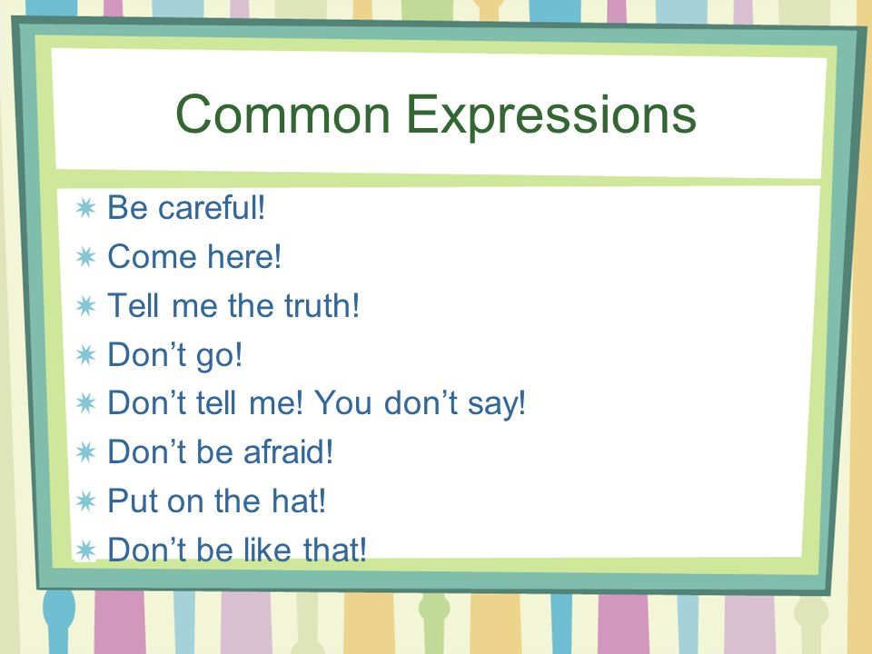 Common Expressions Be careful! Come here! Tell me the truth! Don't go!
