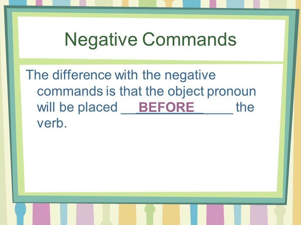 Negative Commands The difference with the negative commands is that the object pronoun will be placed _______________ the verb.