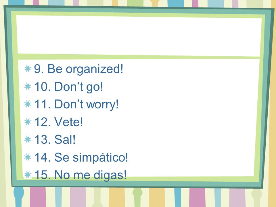 9. Be organized. 10. Don't go. 11. Don't worry.