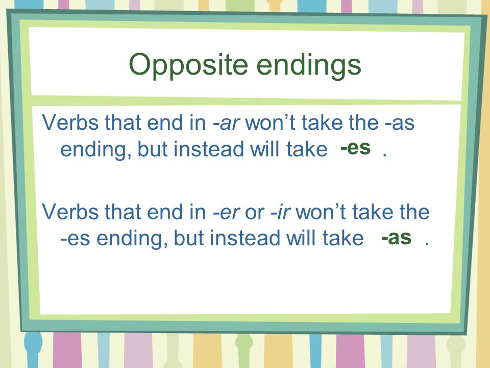 Opposite endings Verbs that end in -ar won't take the -as ending, but instead will take .