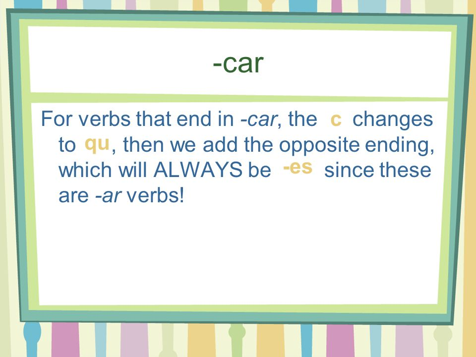 -car For verbs that end in -car, the changes to , then we add the opposite ending, which will ALWAYS be since these are -ar verbs!