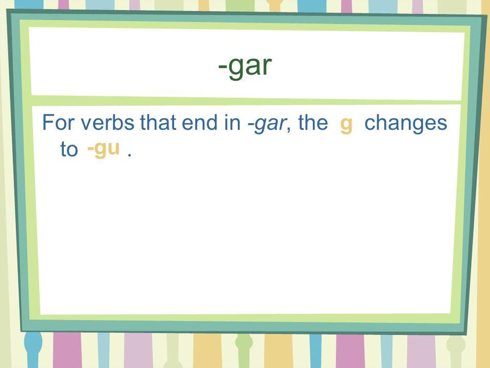 -gar For verbs that end in -gar, the changes to . g -gu