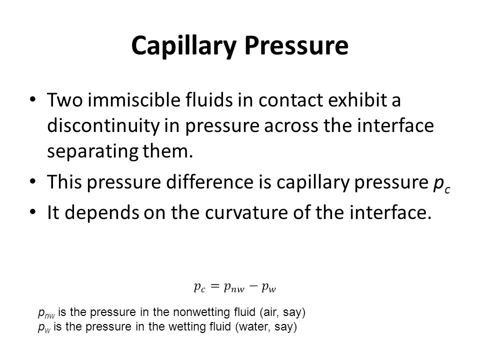 Capillary Pressure Two immiscible fluids in contact exhibit a discontinuity in pressure across the interface separating them.