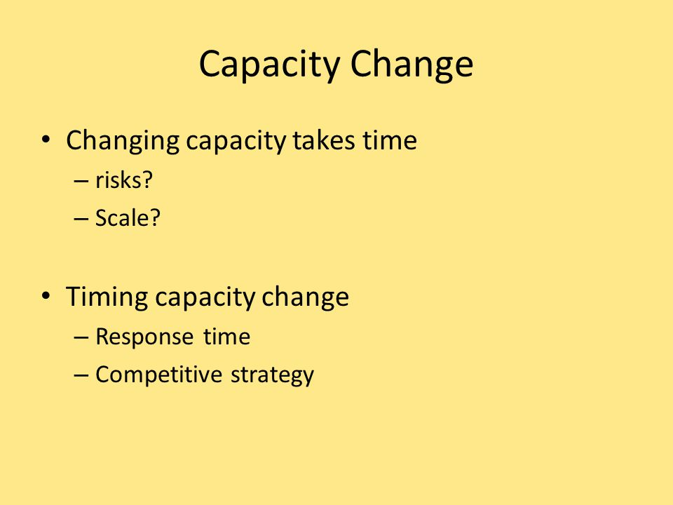 Capacity Change Changing capacity takes time Timing capacity change