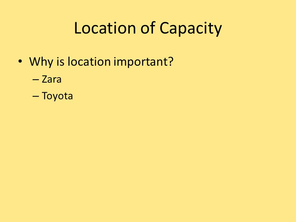 Location of Capacity Why is location important Zara Toyota