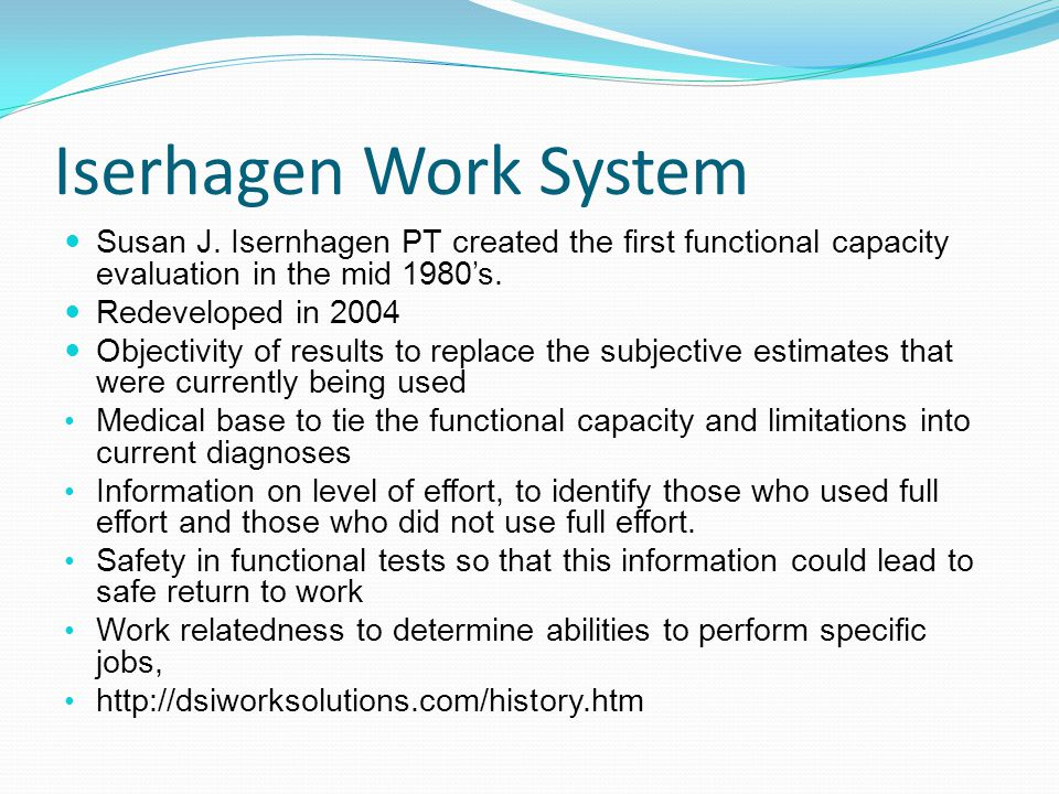 Iserhagen Work System Susan J. Isernhagen PT created the first functional capacity evaluation in the mid 1980's.