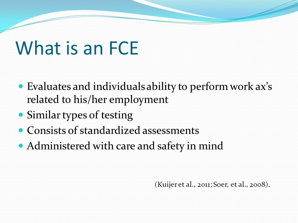 What is an FCE Evaluates and individuals ability to perform work ax's related to his/her employment.