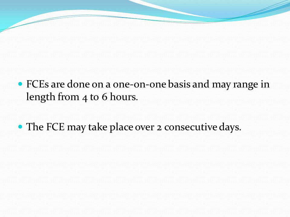 The FCE may take place over 2 consecutive days.