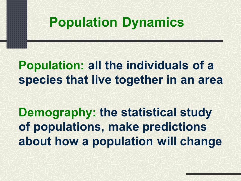Population Dynamics Population: all the individuals of a species that live together in an area.