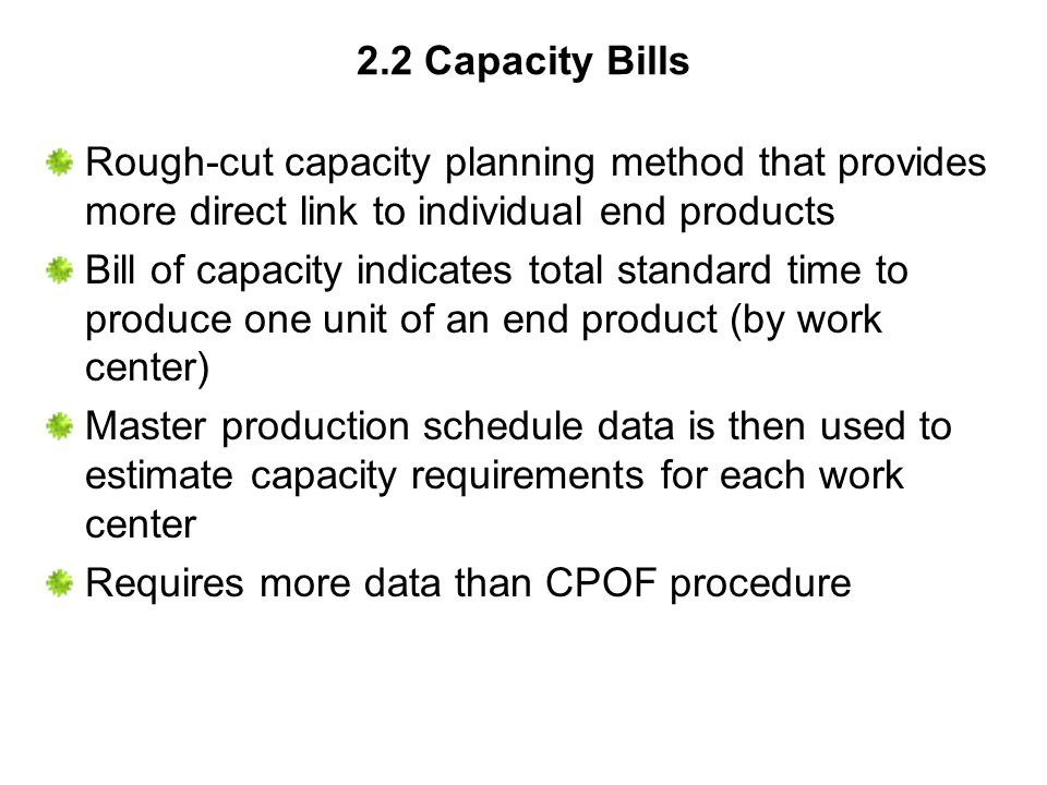 2.2 Capacity Bills Rough-cut capacity planning method that provides more direct link to individual end products.