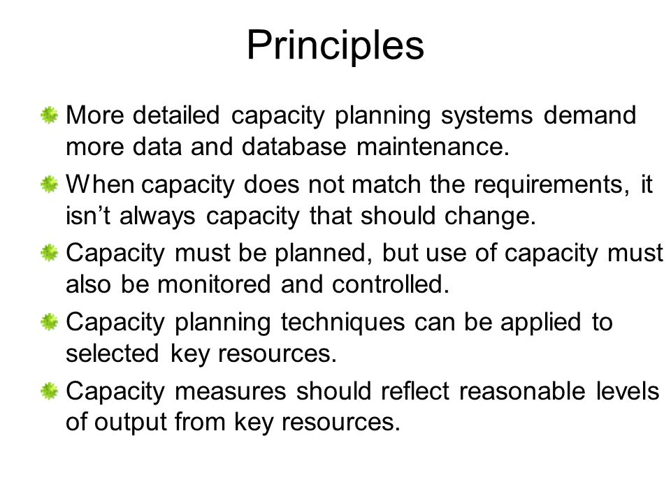 Principles More detailed capacity planning systems demand more data and database maintenance.