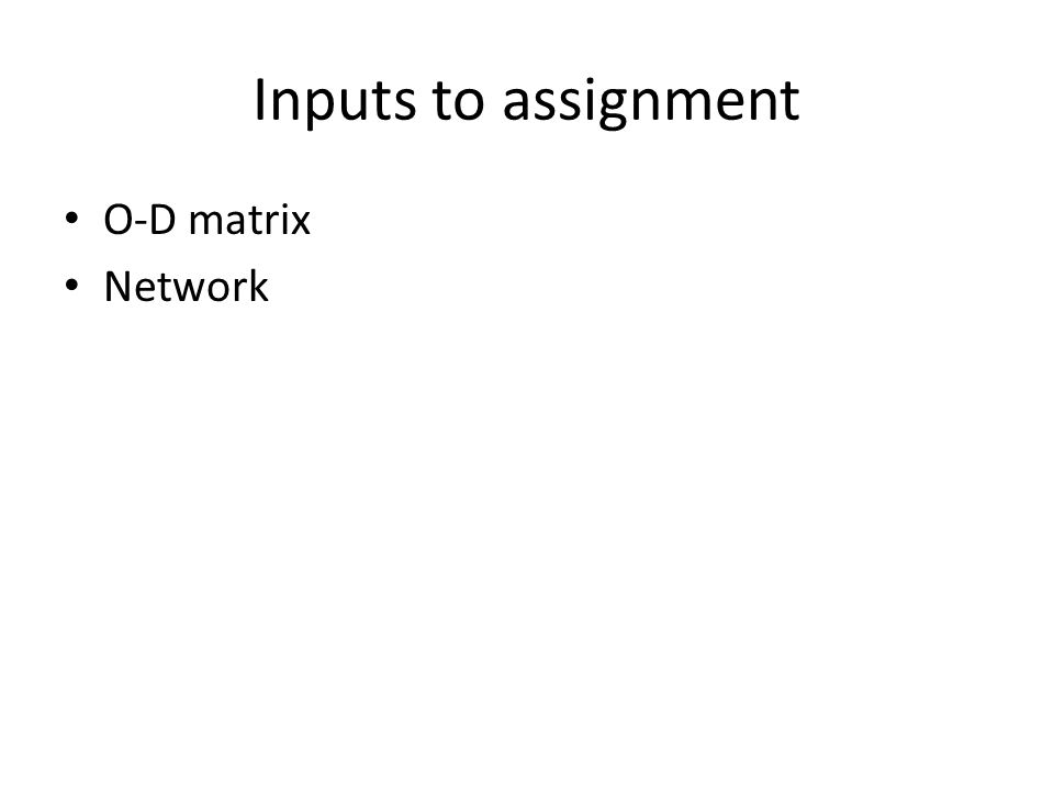 Inputs to assignment O-D matrix Network