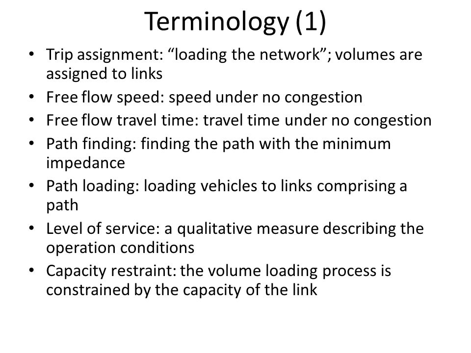 Terminology (1) Trip assignment: loading the network ; volumes are assigned to links. Free flow speed: speed under no congestion.
