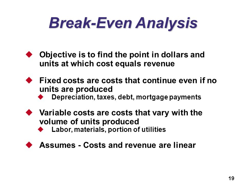 Break-Even Analysis Objective is to find the point in dollars and units at which cost equals revenue.