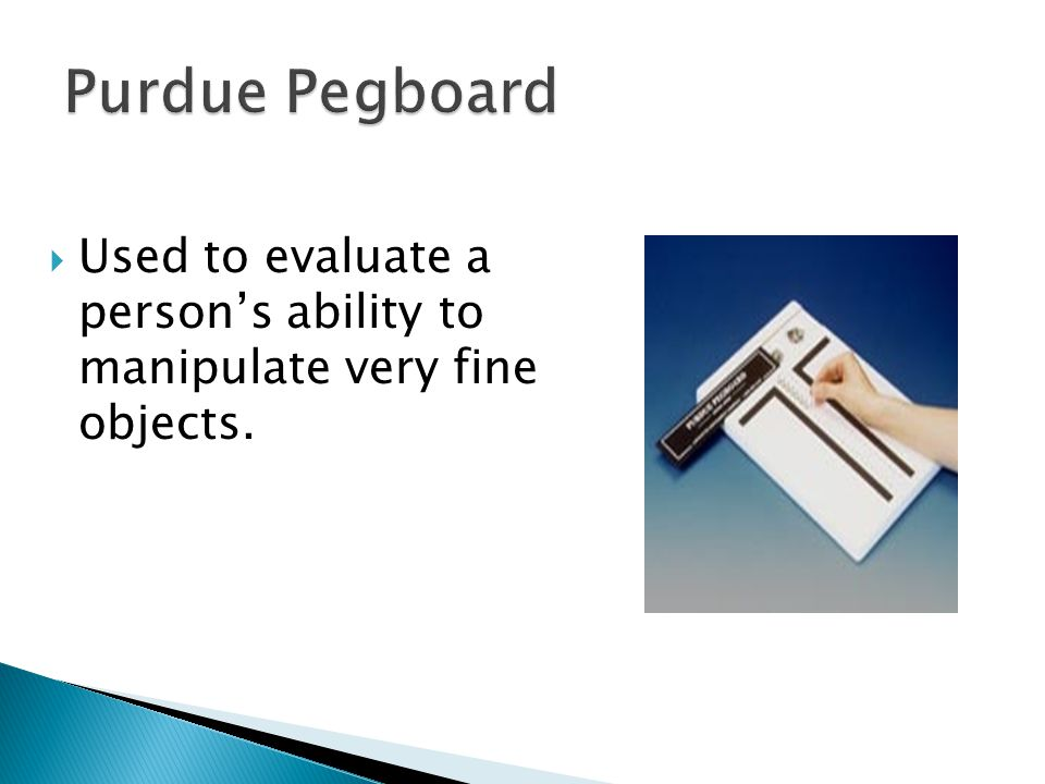 Purdue Pegboard Used to evaluate a person's ability to manipulate very fine objects.