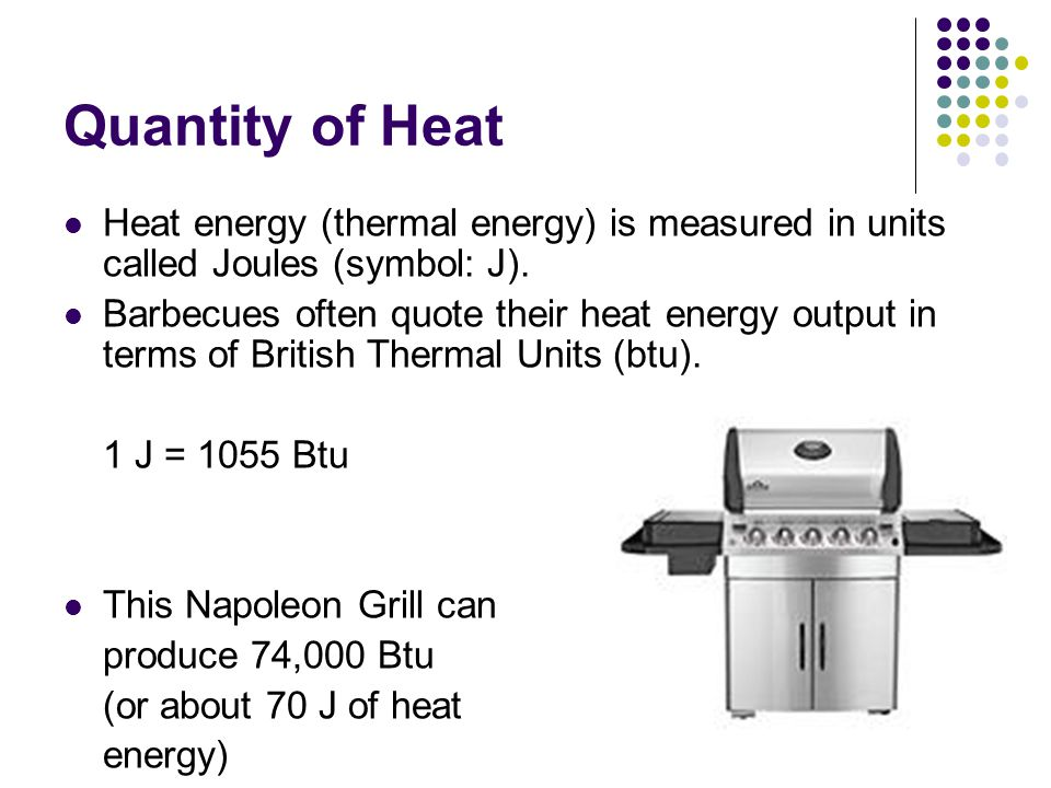 Quantity of Heat Heat energy (thermal energy) is measured in units called Joules (symbol: J).