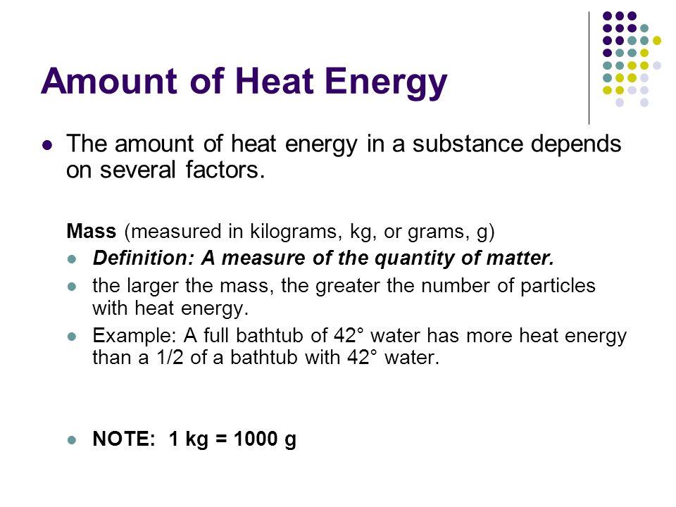 Amount of Heat Energy The amount of heat energy in a substance depends on several factors. Mass (measured in kilograms, kg, or grams, g)