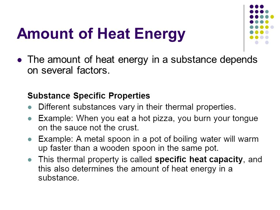 Amount of Heat Energy The amount of heat energy in a substance depends on several factors. Substance Specific Properties.