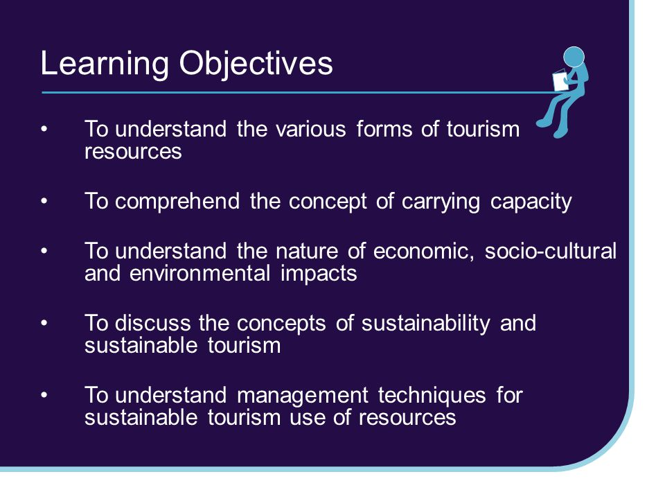 Learning Objectives To understand the various forms of tourism resources. To comprehend the concept of carrying capacity.