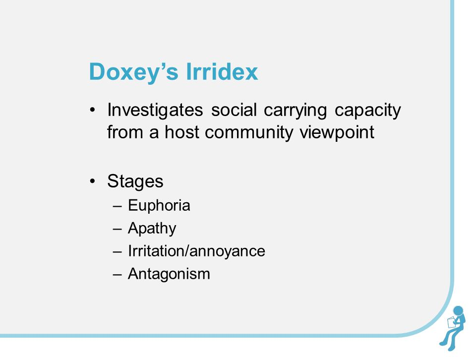 Doxey's Irridex Investigates social carrying capacity from a host community viewpoint. Stages. Euphoria.