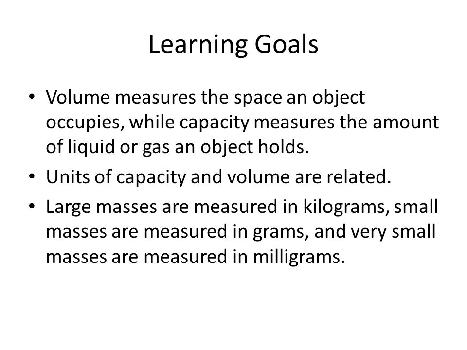Learning Goals Volume measures the space an object occupies, while capacity measures the amount of liquid or gas an object holds.