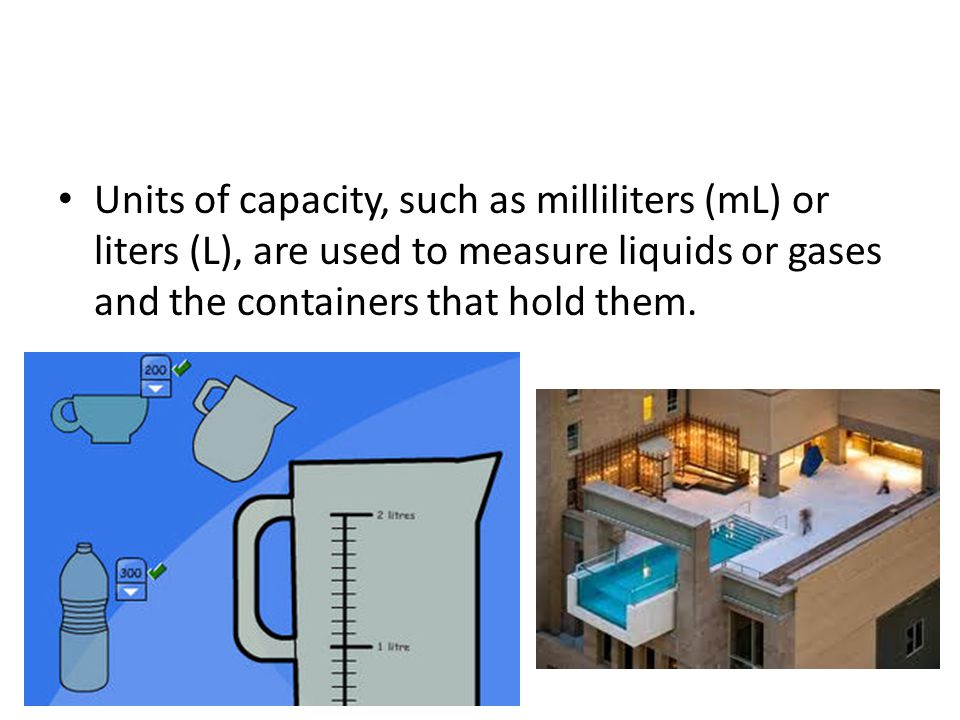 Units of capacity, such as milliliters (mL) or liters (L), are used to measure liquids or gases and the containers that hold them.