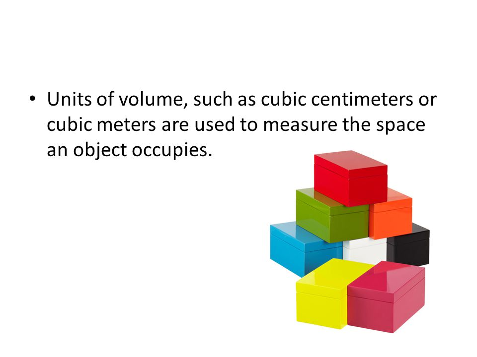 Units of volume, such as cubic centimeters or cubic meters are used to measure the space an object occupies.