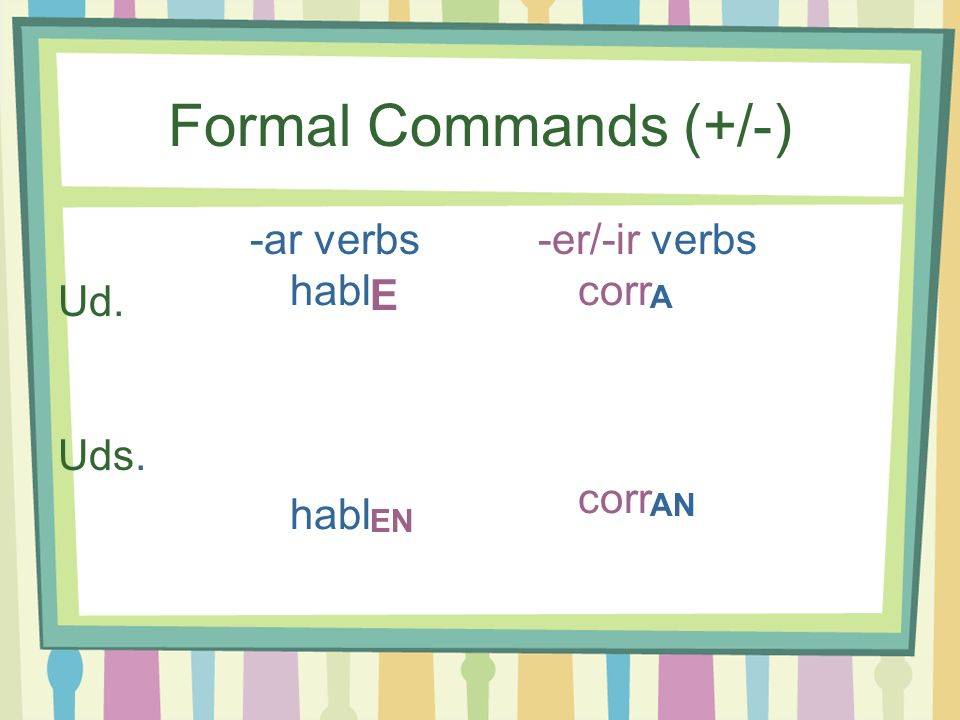 Formal Commands (+/-) -ar verbs -er/-ir verbs Ud. Uds. habl E corr