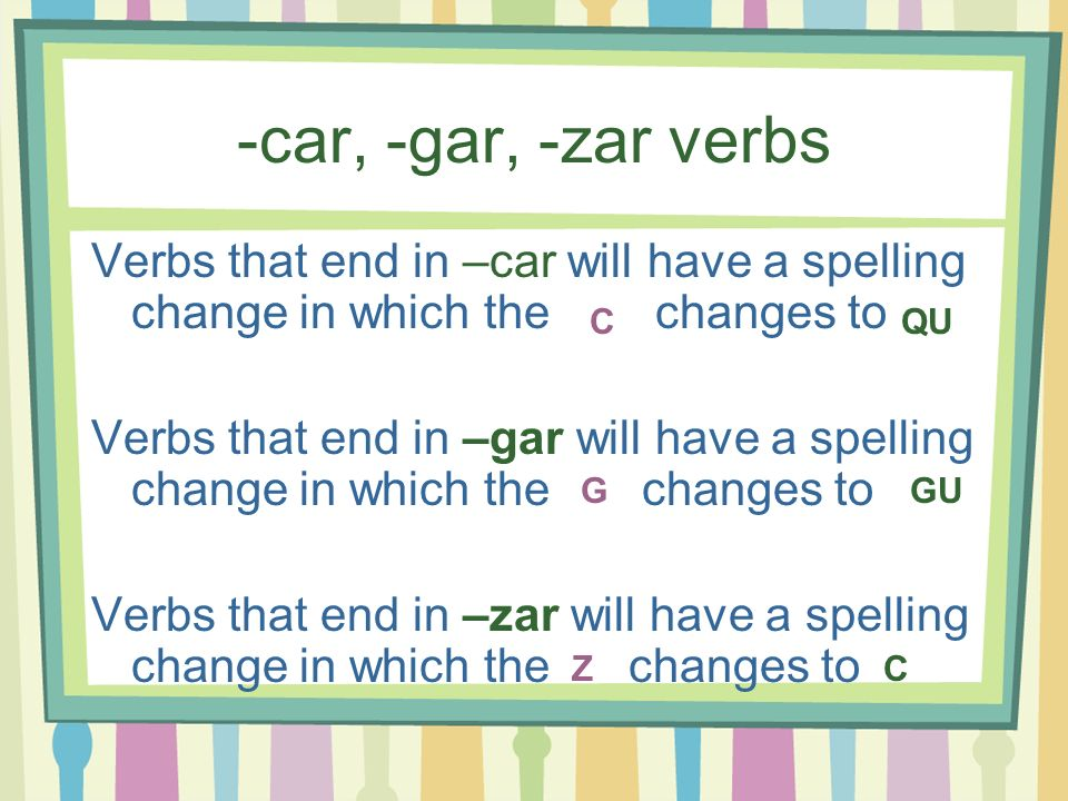 -car, -gar, -zar verbs Verbs that end in –car will have a spelling change in which the changes to.