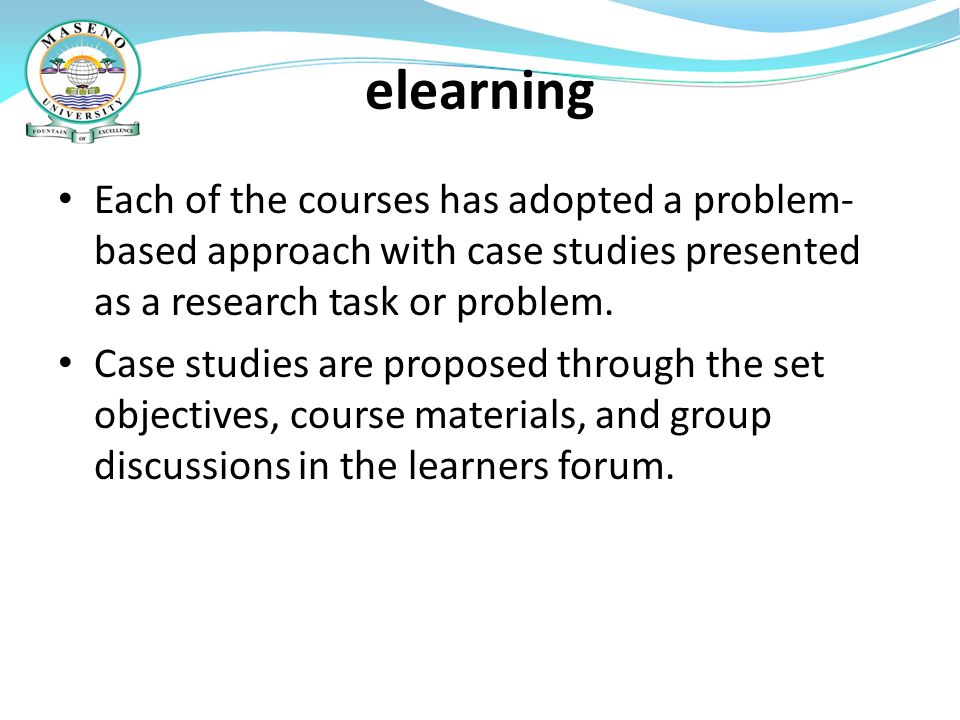 elearning Each of the courses has adopted a problem-based approach with case studies presented as a research task or problem.