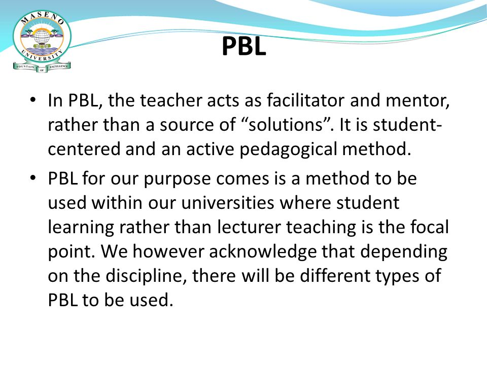 PBL In PBL, the teacher acts as facilitator and mentor, rather than a source of solutions . It is student-centered and an active pedagogical method.