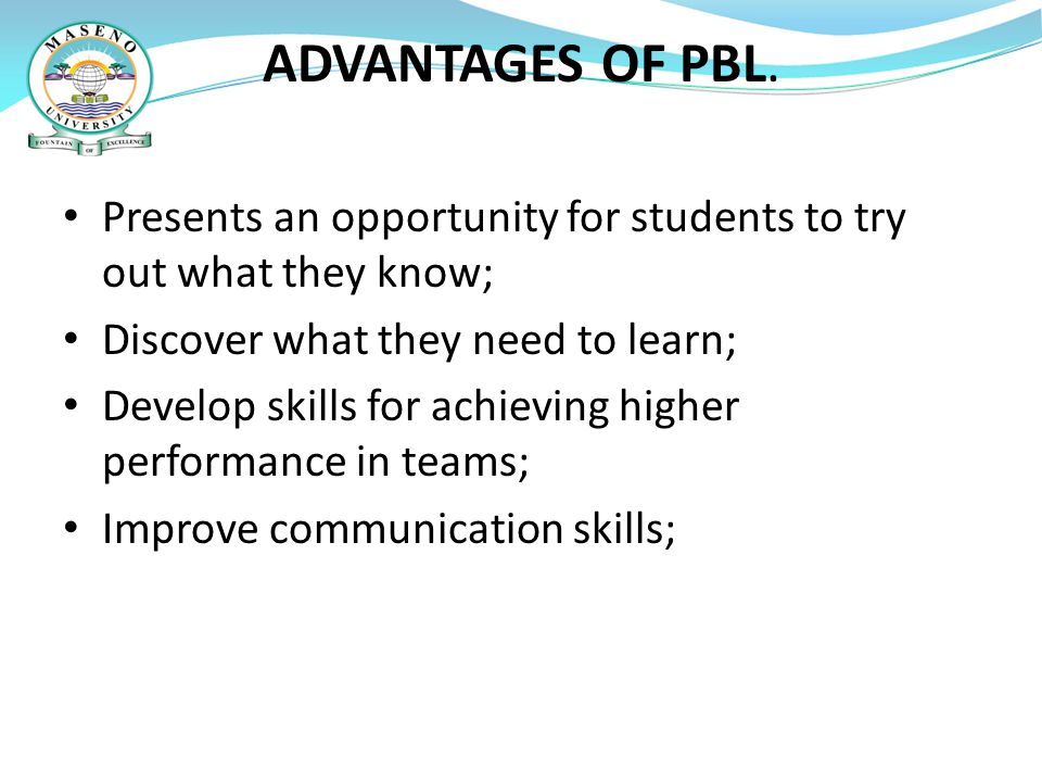 ADVANTAGES OF PBL. Presents an opportunity for students to try out what they know; Discover what they need to learn;