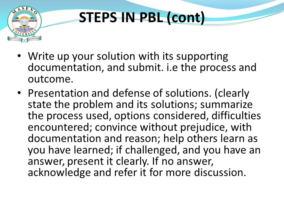 STEPS IN PBL (cont) Write up your solution with its supporting documentation, and submit. i.e the process and outcome.