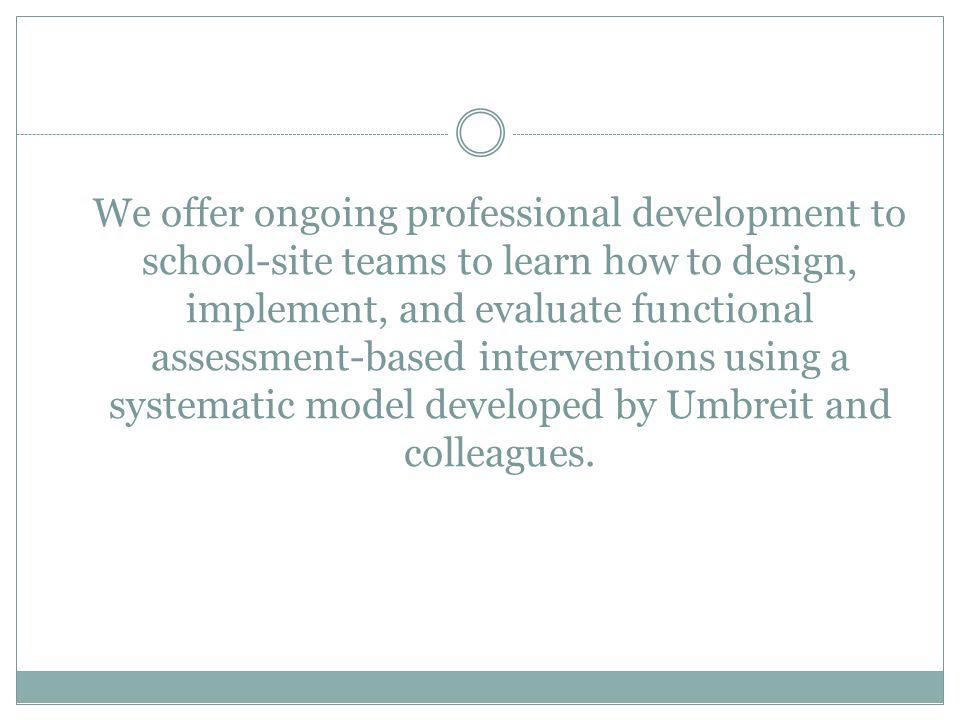 We offer ongoing professional development to school-site teams to learn how to design, implement, and evaluate functional assessment-based interventions using a systematic model developed by Umbreit and colleagues.
