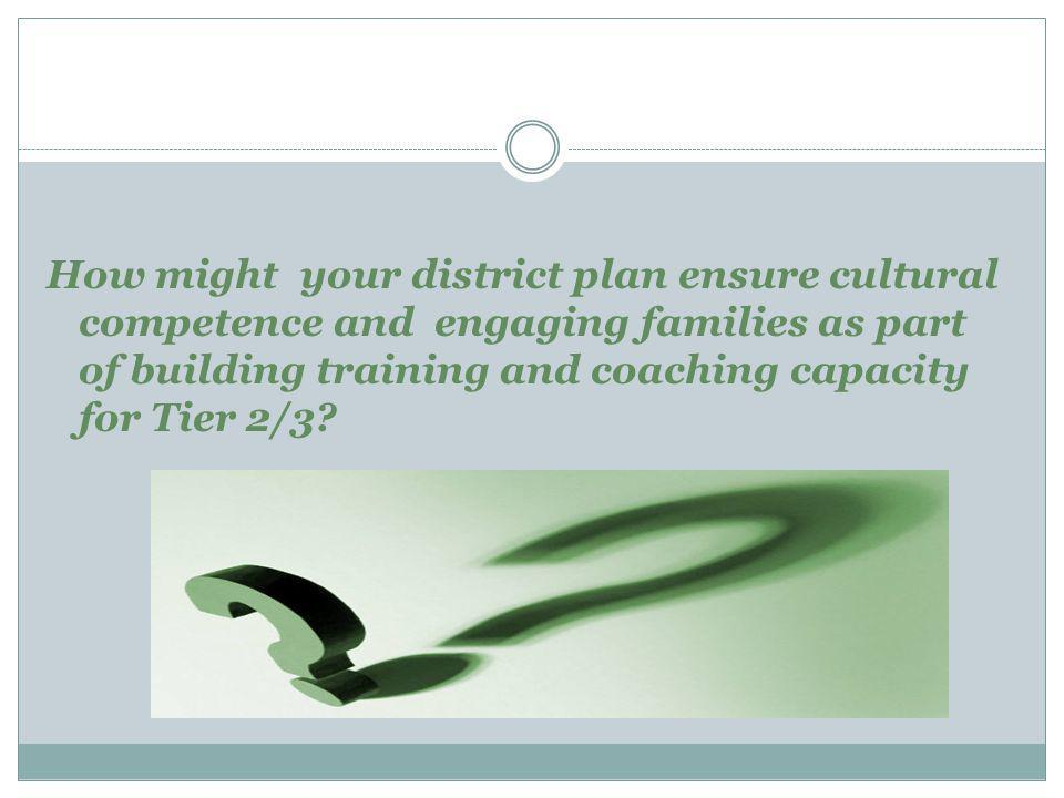 How might your district plan ensure cultural competence and engaging families as part of building training and coaching capacity for Tier 2/3