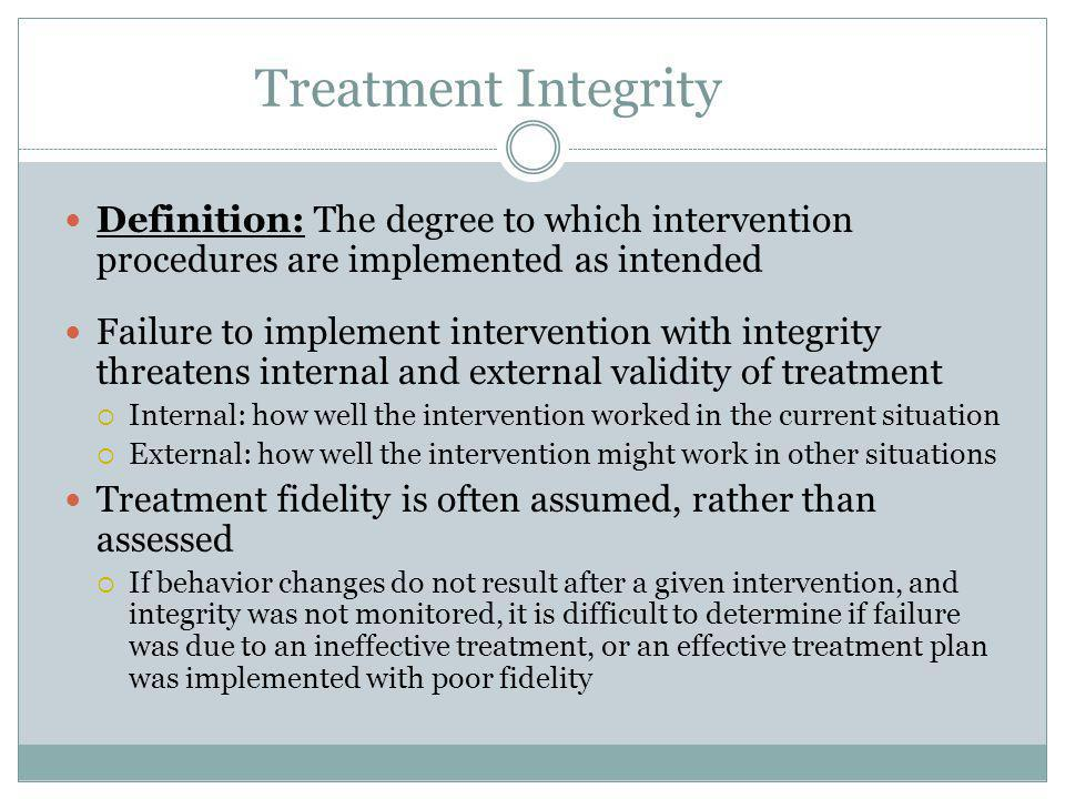 Treatment Integrity Definition: The degree to which intervention procedures are implemented as intended.