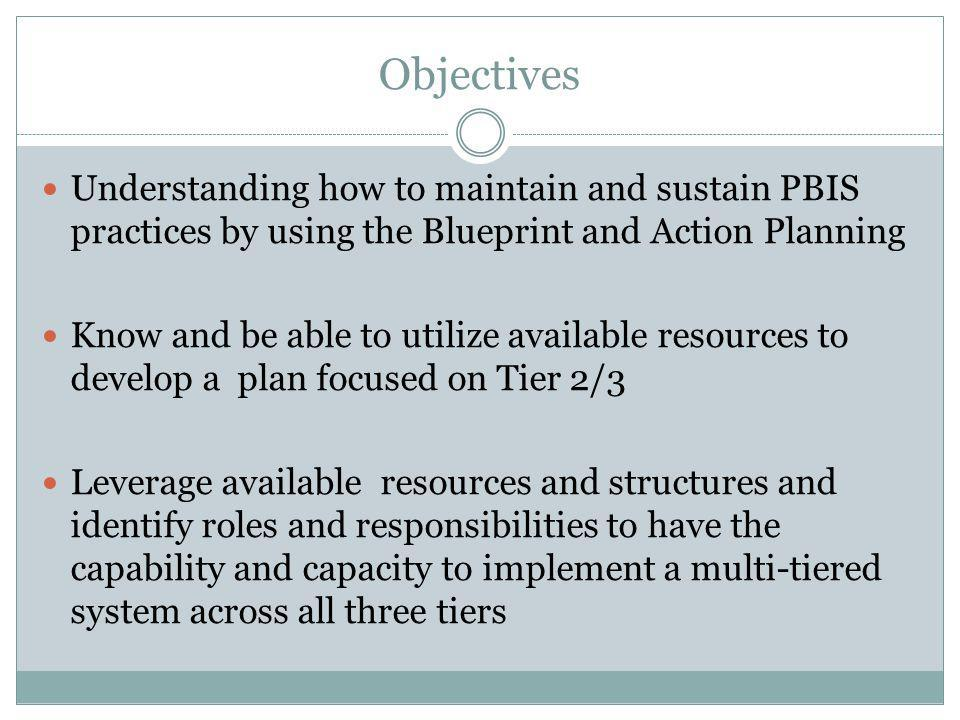 Objectives Understanding how to maintain and sustain PBIS practices by using the Blueprint and Action Planning.