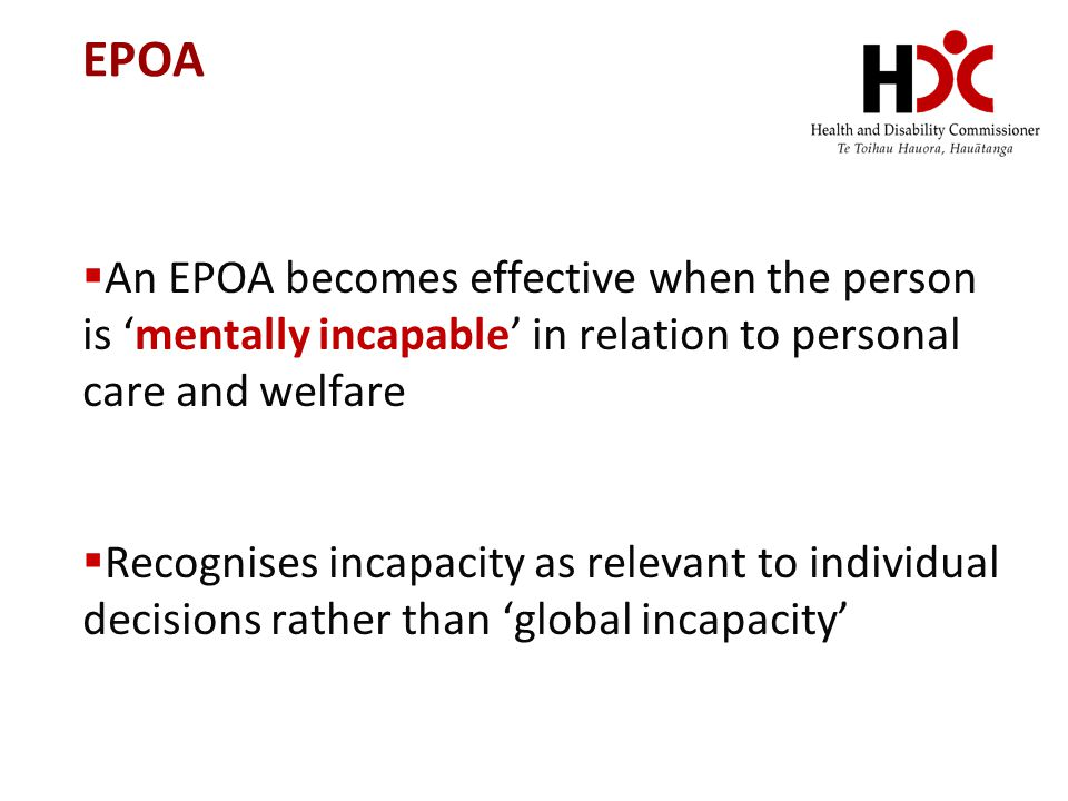 EPOA An EPOA becomes effective when the person is 'mentally incapable' in relation to personal care and welfare.