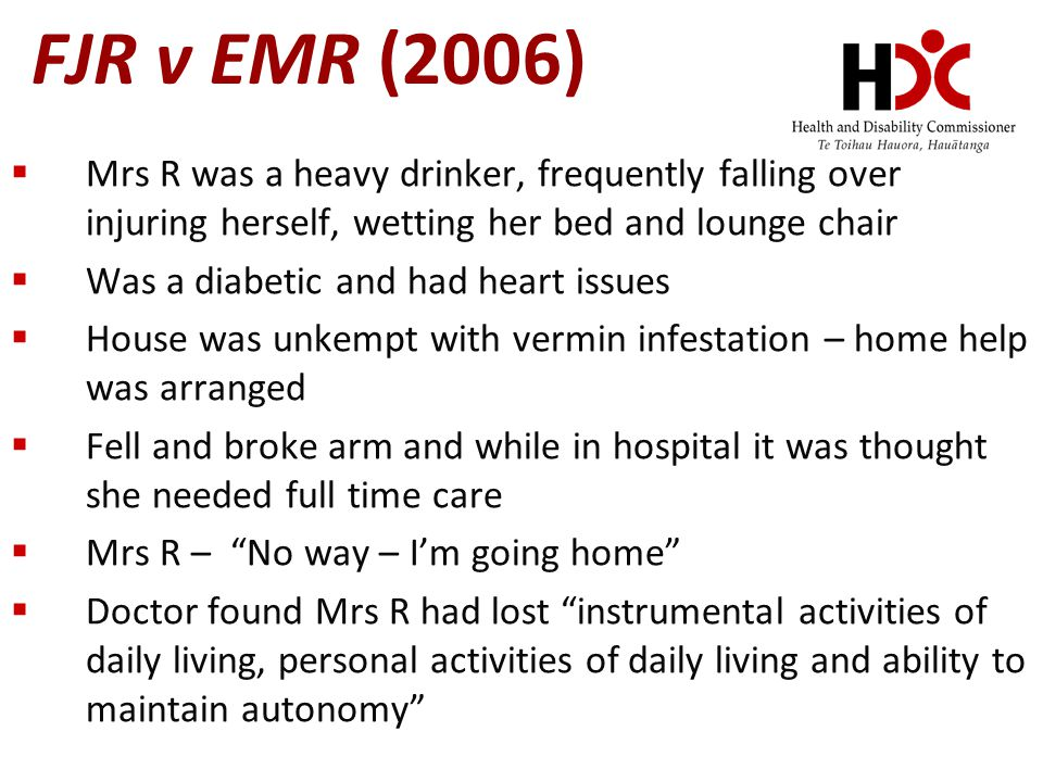 FJR v EMR (2006) Mrs R was a heavy drinker, frequently falling over injuring herself, wetting her bed and lounge chair.