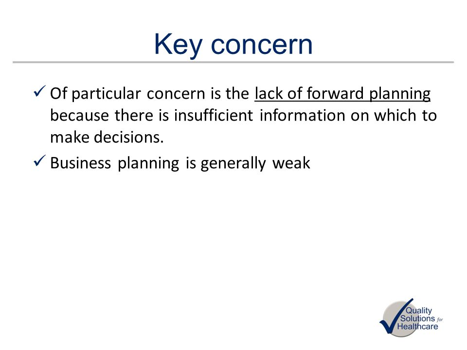 Key concern Of particular concern is the lack of forward planning because there is insufficient information on which to make decisions.
