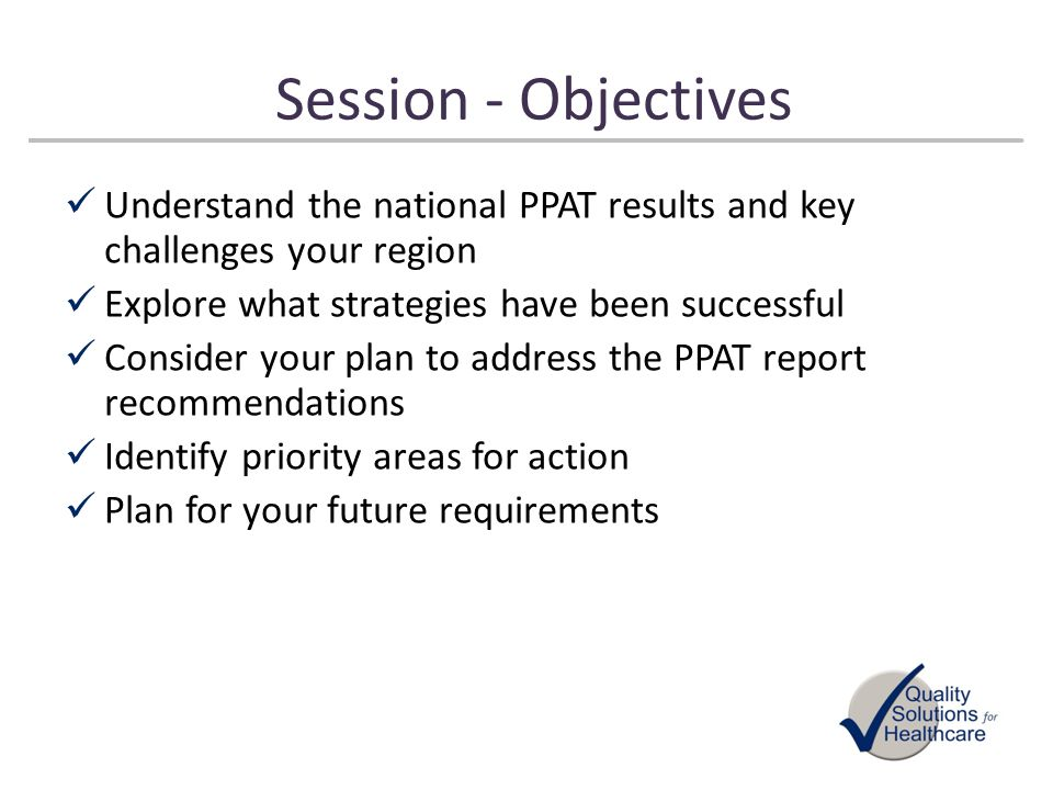 Session - Objectives Understand the national PPAT results and key challenges your region. Explore what strategies have been successful.