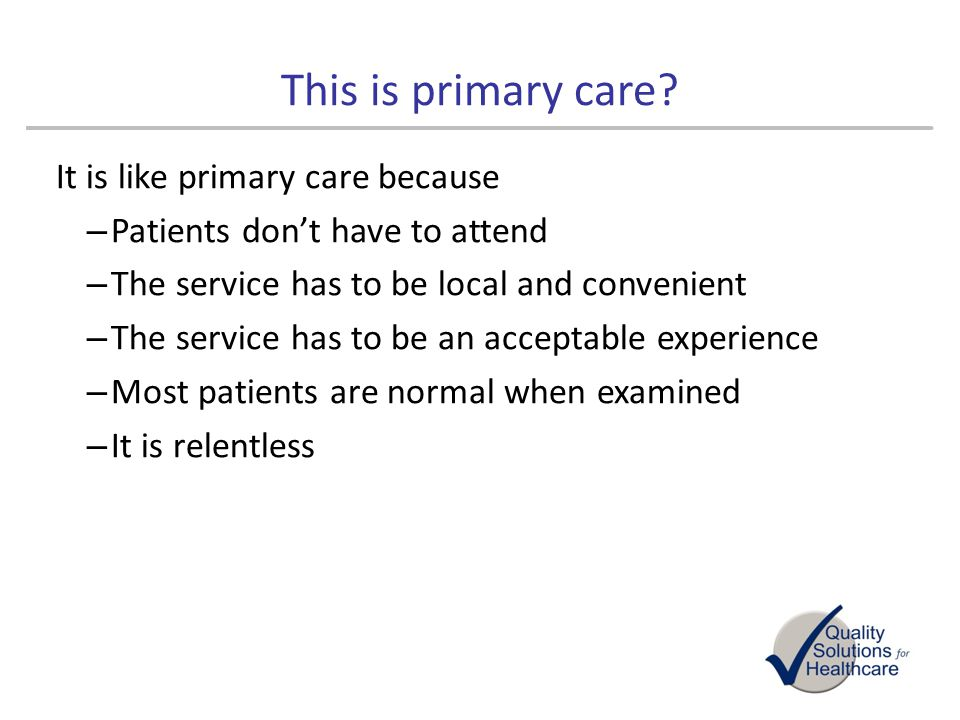 This is primary care It is like primary care because