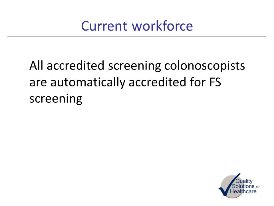 Current workforce All accredited screening colonoscopists are automatically accredited for FS screening.